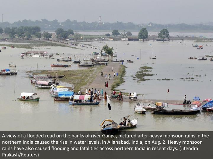 A view of a flooded road on the banks of river Ganga, pictured after heavy monsoon rains in the northern India caused the rise in water levels, in Allahabad, India, on Aug. 2. Heavy monsoon rains have also caused flooding and fatalities across northern India in recent days. (Jitendra Prakash/Reuters)