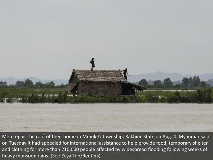 Men repair the roof of their home in Mrauk-U township, Rakhine state on Aug. 4. Myanmar said on Tuesday it had appealed for international assistance to help provide food, temporary shelter and clothing for more than 210,000 people affected by widespread flooding following weeks of heavy monsoon rains. (Soe Zeya Tun/Reuters)