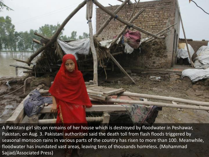 A Pakistani girl sits on remains of her house which is destroyed by floodwater in Peshawar, Pakistan, on Aug. 3. Pakistani authorities said the death toll from flash floods triggered by seasonal monsoon rains in various parts of the country has risen to more than 100. Meanwhile, floodwater has inundated vast areas, leaving tens of thousands homeless. (Mohammad Sajjad/Associated Press)