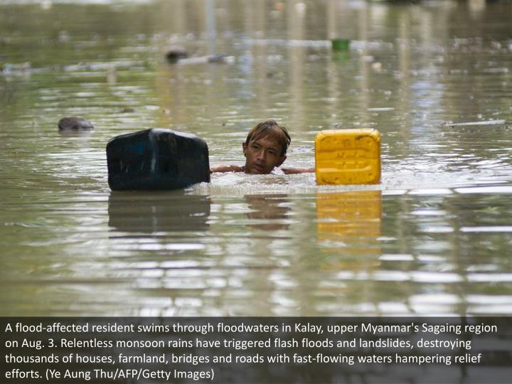 A flood-affected resident swims through floodwaters in Kalay, upper Myanmar's Sagaing region on Aug. 3. Relentless monsoon rains have triggered flash floods and landslides, destroying thousands of houses, farmland, bridges and roads with fast-flowing waters hampering relief efforts. (Ye Aung Thu/AFP/Getty Images)