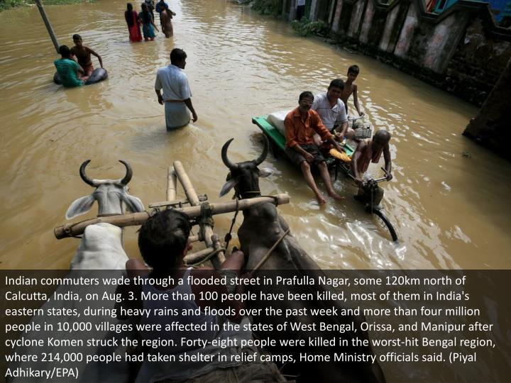 Indian commuters wade through a flooded street in Prafulla Nagar, some 120km north of Calcutta, India, on Aug. 3. More than 100 people have been killed, most of them in India's eastern states, during heavy rains and floods over the past week and more than four million people in 10,000 villages were affected in the states of West Bengal, Orissa, and Manipur after cyclone Komen struck the region. Forty-eight people were killed in the worst-hit Bengal region, where 214,000 people had taken shelter in relief camps, Home Ministry officials said. (Piyal Adhikary/EPA)