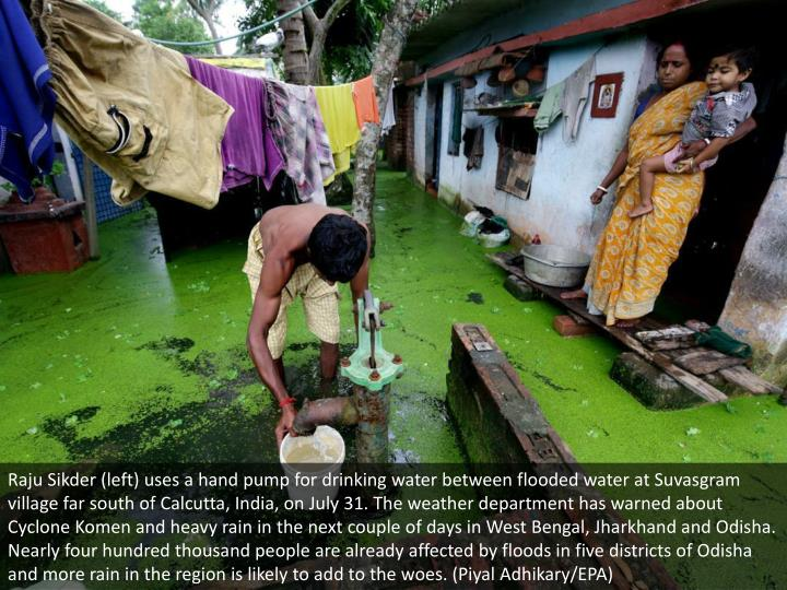 Raju Sikder (left) uses a hand pump for drinking water between flooded water at Suvasgram village far south of Calcutta, India, on July 31. The weather department has warned about Cyclone Komen and heavy rain in the next couple of days in West Bengal, Jharkhand and Odisha. Nearly four hundred thousand people are already affected by floods in five districts of Odisha and more rain in the region is likely to add to the woes. (Piyal Adhikary/EPA)