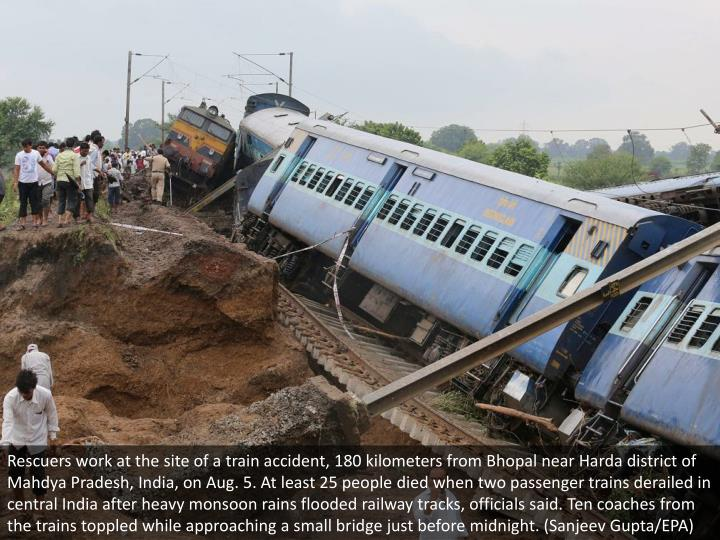 Rescuers work at the site of a train accident, 180 kilometers from Bhopal near Harda district of Mahdya Pradesh, India, on Aug. 5. At least 25 people died when two passenger trains derailed in central India after heavy monsoon rains flooded railway tracks, officials said. Ten coaches from the trains toppled while approaching a small bridge just before midnight. (Sanjeev Gupta/EPA)