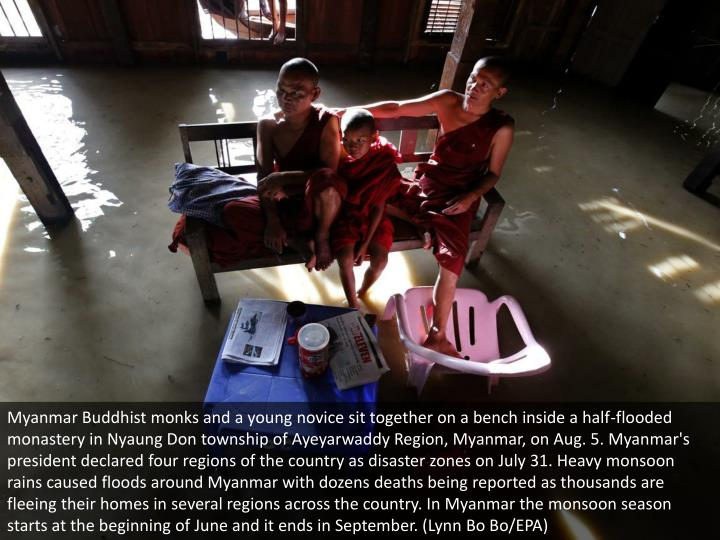Myanmar Buddhist monks and a young novice sit together on a bench inside a half-flooded monastery in Nyaung Don township of Ayeyarwaddy Region, Myanmar, on Aug. 5. Myanmar's president declared four regions of the country as disaster zones on July 31. Heavy monsoon rains caused floods around Myanmar with dozens deaths being reported as thousands are fleeing their homes in several regions across the country. In Myanmar the monsoon season starts at the beginning of June and it ends in September. (Lynn Bo Bo/EPA)