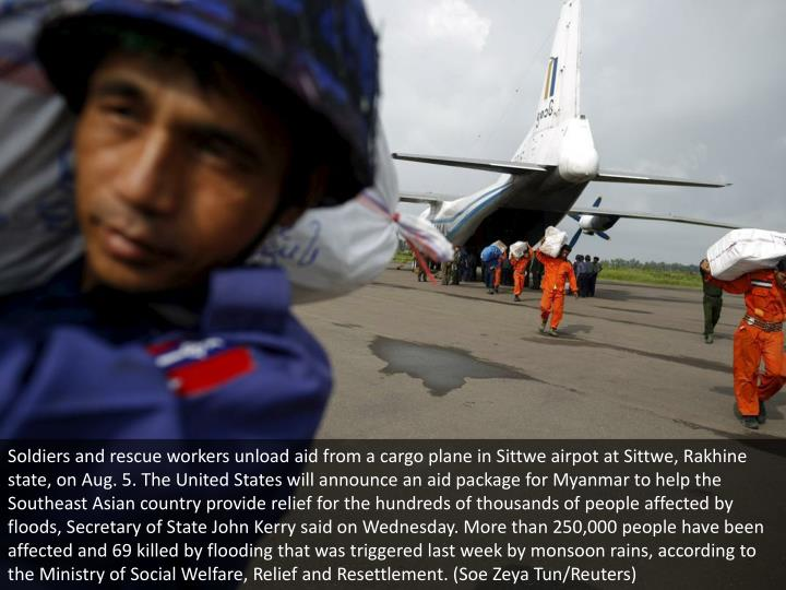 Soldiers and rescue workers unload aid from a cargo plane in Sittwe airpot at Sittwe, Rakhine state, on Aug. 5. The United States will announce an aid package for Myanmar to help the Southeast Asian country provide relief for the hundreds of thousands of people affected by floods, Secretary of State John Kerry said on Wednesday. More than 250,000 people have been affected and 69 killed by flooding that was triggered last week by monsoon rains, according to the Ministry of Social Welfare, Relief and Resettlement. (Soe Zeya Tun/Reuters)