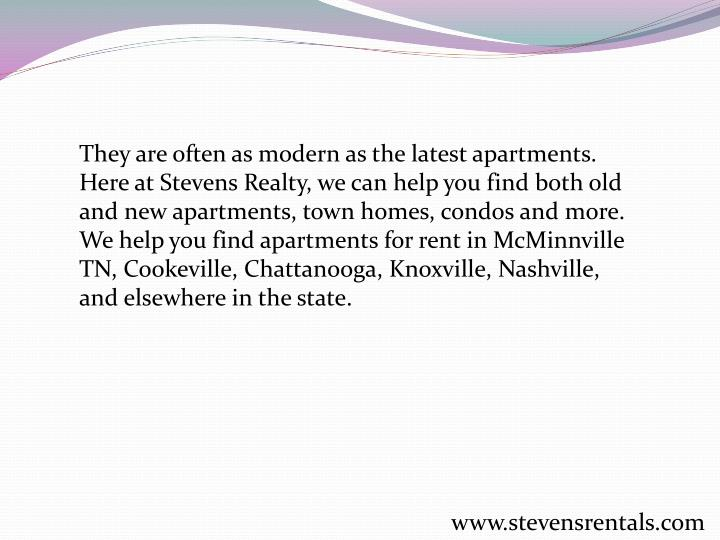 They are often as modern as the latest apartments. Here at Stevens Realty, we can help you find both old and new apartments, town homes, condos and more. We help you find apartments for rent in McMinnville TN, Cookeville, Chattanooga, Knoxville, Nashville, and elsewhere in the state.