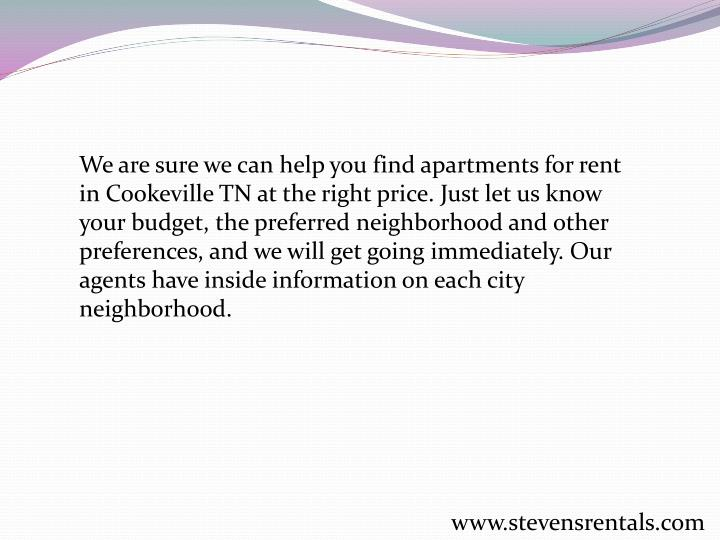 We are sure we can help you find apartments for rent in Cookeville TN at the right price. Just let us know your budget, the preferred neighborhood and other preferences, and we will get going immediately. Our agents have inside information on each city