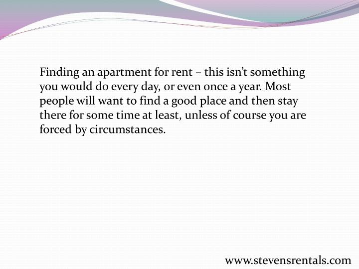 Finding an apartment for rent – this isn't something you would do every day, or even once a year. Most people will want to find a good place and then stay there for some time at least, unless of course you are forced by circumstances.