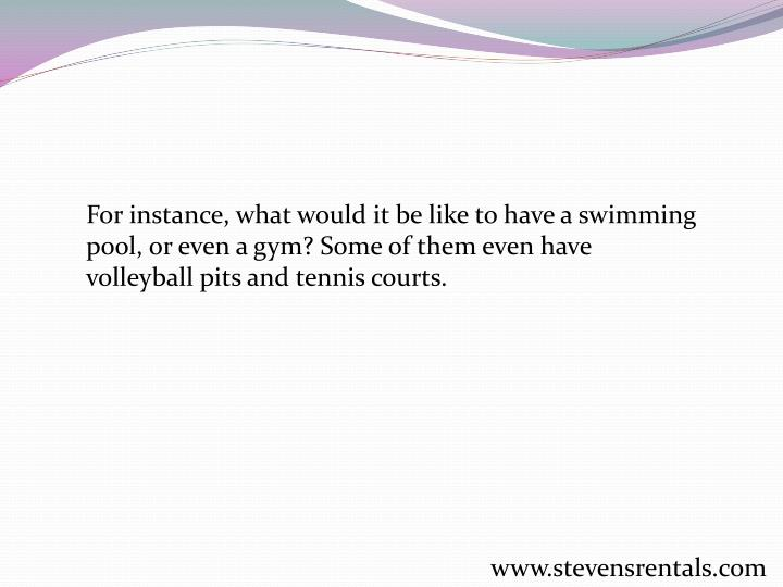 For instance, what would it be like to have a swimming pool, or even a gym? Some of them even have volleyball pits and tennis courts.