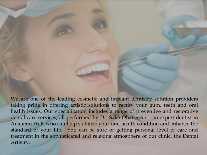 We are one of the leading cosmetic and implant dentistry solution providers taking pride in offering artistic solutions to rectify your gum, teeth and oral health issues. Our specialization includes a range of preventive and restorative dental care services, all performed by Dr.