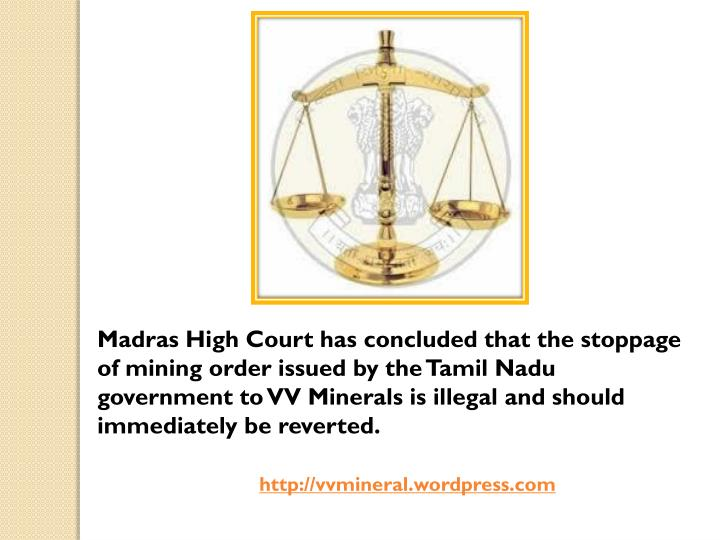 Madras High Court has concluded that the stoppage of mining order issued by the Tamil Nadu government to VV Minerals is illegal and should immediately be reverted.