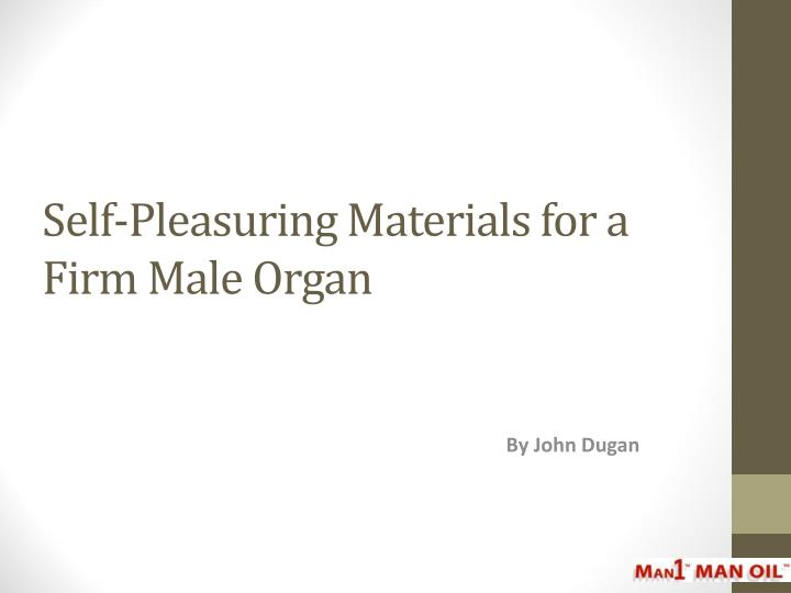 Self pleasuring materials for a firm male organ