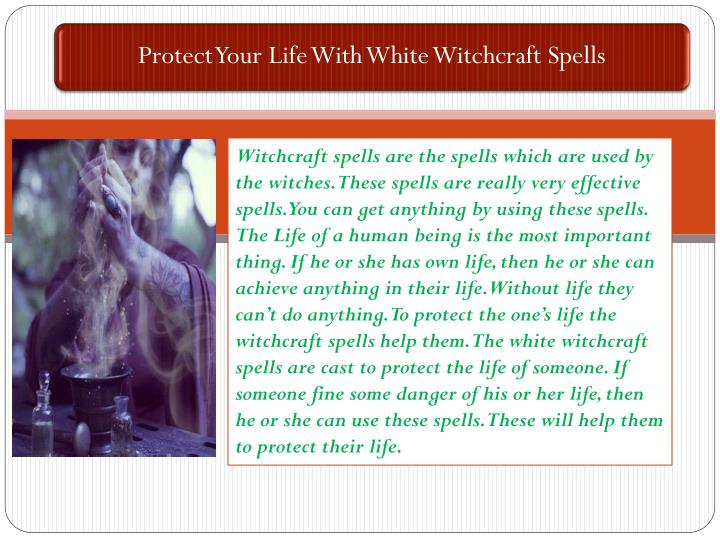 Witchcraft spells are the spells which are used by the witches. These spells are really very effective spells. You can get anything by using these spells. The Life of a human being is the most important thing. If he or she has own life, then he or she can achieve anything in their life. Without life they can't do anything.