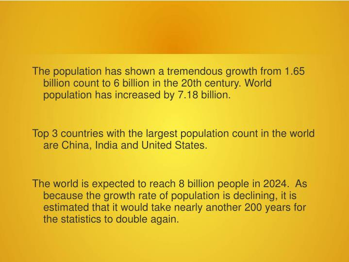 The population has shown a tremendous growth from 1.65 billion count to 6 billion in the 20th centur...