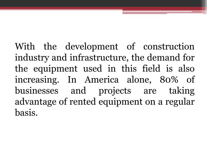 With the development of construction industry and infrastructure, the demand for the equipment used in this field is also increasing. In America alone, 80% of businesses and projects are taking advantage of rented equipment on a regular basis.