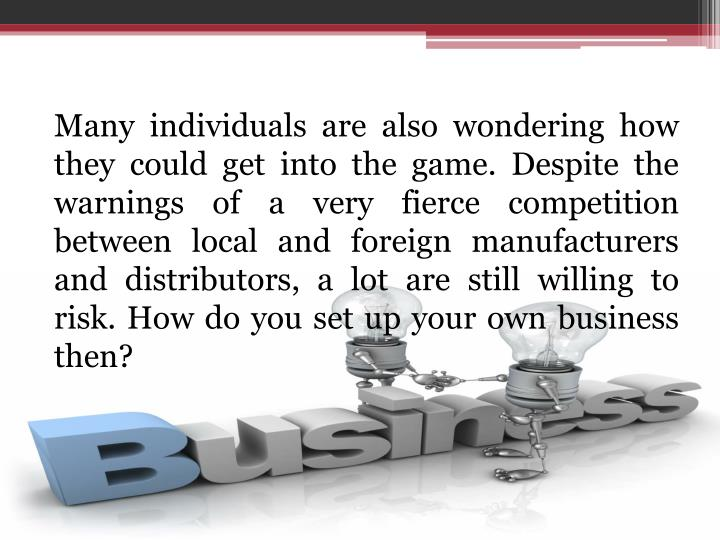 Many individuals are also wondering how they could get into the game. Despite the warnings of a very fierce competition between local and foreign manufacturers and distributors, a lot are still willing to risk. How do you set up your own business then?