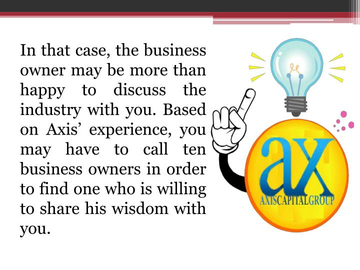 In that case, the business owner may be more than happy to discuss the industry with you. Based on Axis' experience, you may have to call ten business owners in order to find one who is willing to share his wisdom with you.