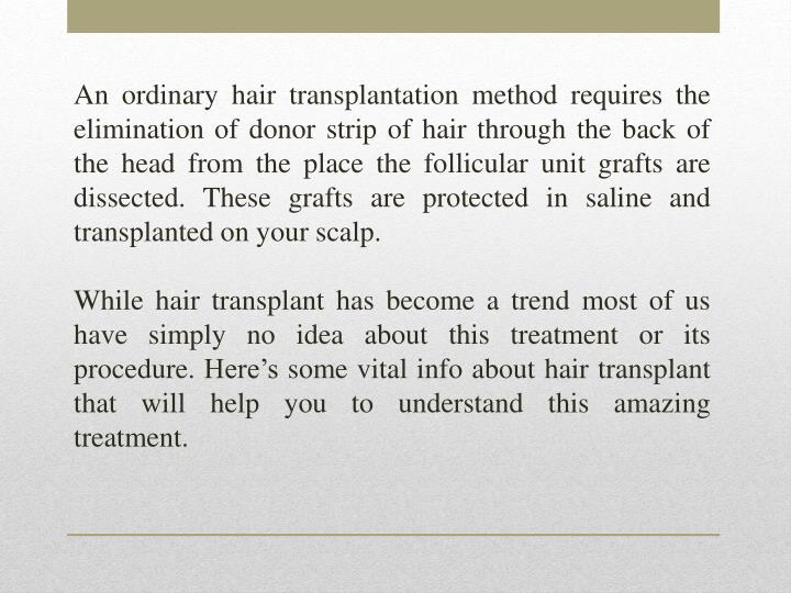 An ordinary hair transplantation method requires the elimination of donor strip of hair through the back of the head from the place the follicular unit grafts are dissected. These grafts are protected in saline and transplanted on your scalp