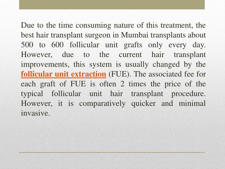 Due to the time consuming nature of this treatment, the best hair transplant surgeon in Mumbai transplants about 500 to 600 follicular unit grafts only every day. However, due to the current hair transplant improvements, this system is usually changed by the