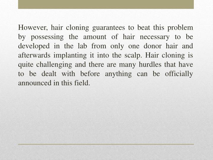 However, hair cloning guarantees to beat this problem by possessing the amount of hair necessary to be developed in the lab from only one donor hair and afterwards implanting it into the scalp. Hair cloning is quite challenging and there are many hurdles that have to be dealt with before anything can be officially announced in this field.