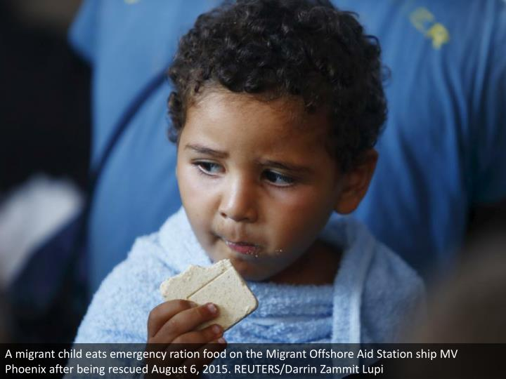 A migrant child eats emergency ration food on the Migrant Offshore Aid Station ship MV Phoenix after being rescued August 6, 2015. REUTERS/Darrin Zammit Lupi