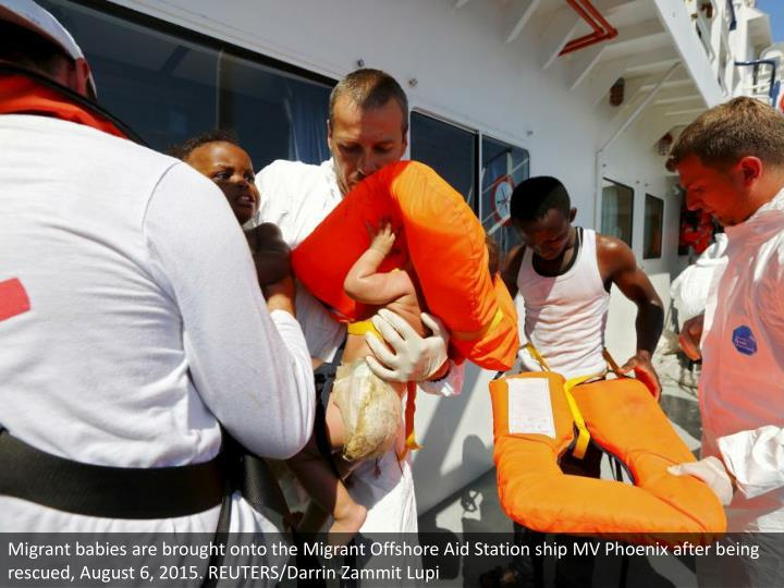 Migrant babies are brought onto the Migrant Offshore Aid Station ship MV Phoenix after being rescued, August 6, 2015. REUTERS/Darrin Zammit Lupi