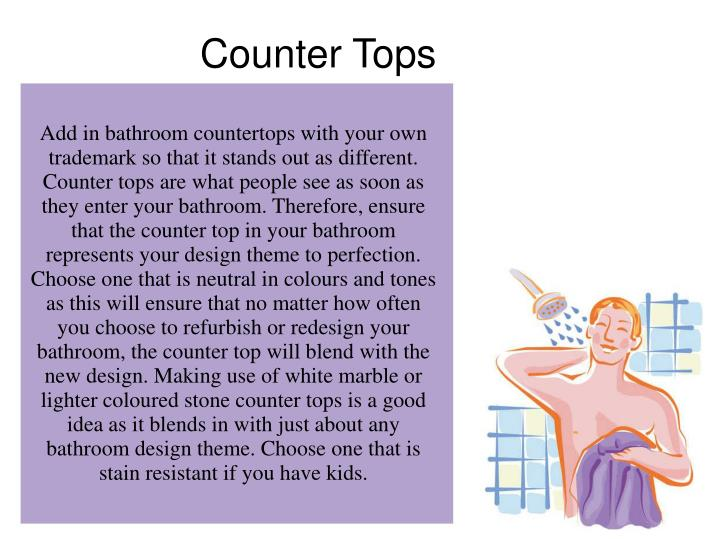 Add in bathroom countertops with your own trademark so that it stands out as different. Counter tops are what people see as soon as they enter your bathroom. Therefore, ensure that the counter top in your bathroom represents your design theme to perfection. Choose one that is neutral in colours and tones as this will ensure that no matter how often you choose to refurbish or redesign your bathroom, the counter top will blend with the new design. Making use of white marble or lighter coloured stone counter tops is a good idea as it blends in with just about any bathroom design theme. Choose one that is stain resistant if you have kids.