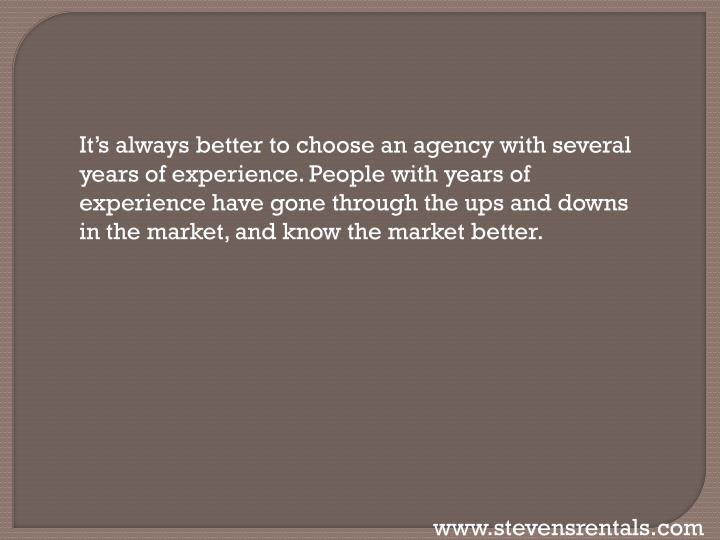 It's always better to choose an agency with several years of experience. People with years of experience have gone through the ups and downs in the market, and know the market