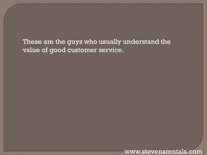 These are the guys who usually understand the value of good customer service.