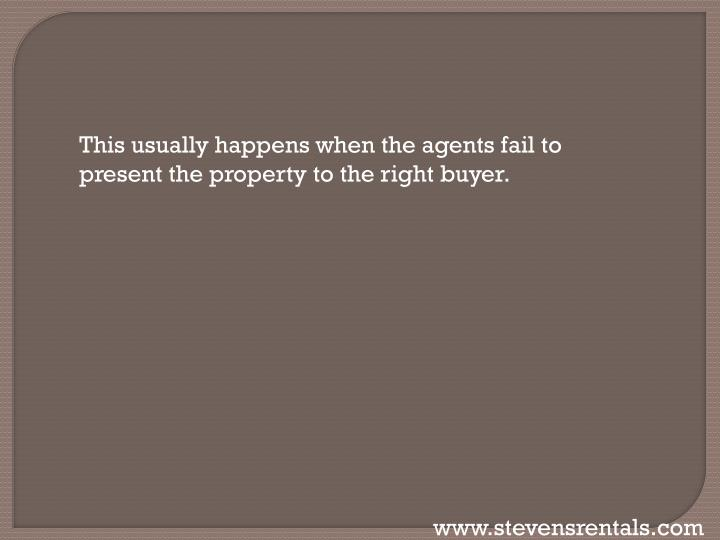 This usually happens when the agents fail to present the property to the right buyer.