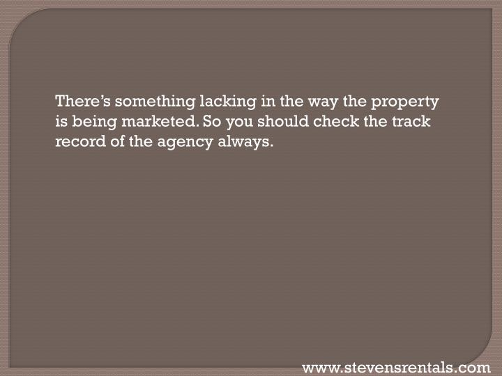 There's something lacking in the way the property is being marketed. So you should check the track record of the agency always.