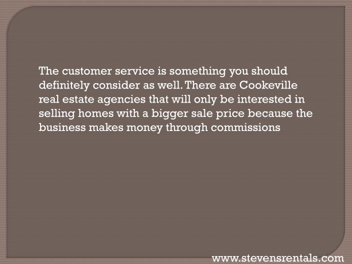 The customer service is something you should definitely consider as well. There are Cookeville real estate agencies that will only be interested in selling homes with a bigger sale price because the business makes money through