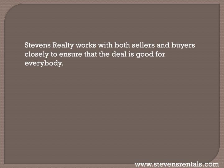 Stevens Realty works with both sellers and buyers closely to ensure that the deal is good for