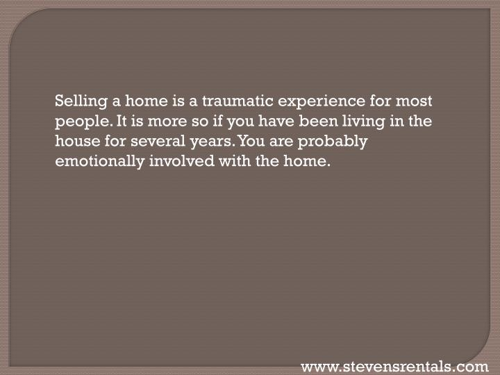 Selling a home is a traumatic experience for most people. It is more so if you have been living in t...