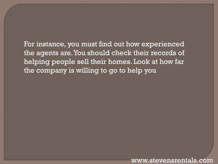 For instance, you must find out how experienced the agents are. You should check their records of helping people sell their homes. Look at how far the company is willing to go to help
