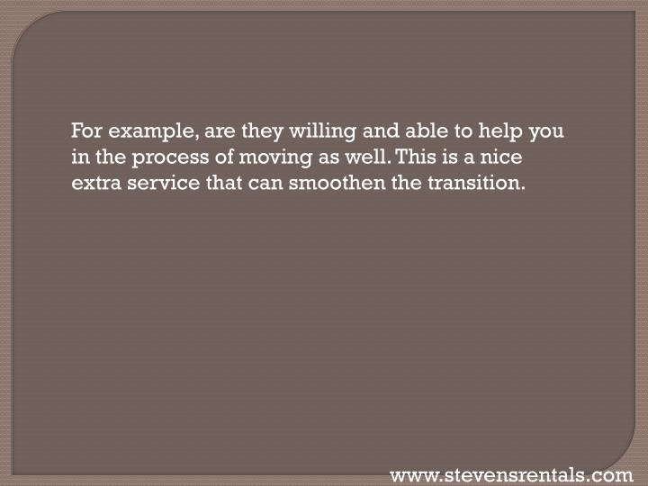 For example, are they willing and able to help you in the process of moving as well. This is a nice extra service that can smoothen the transition.