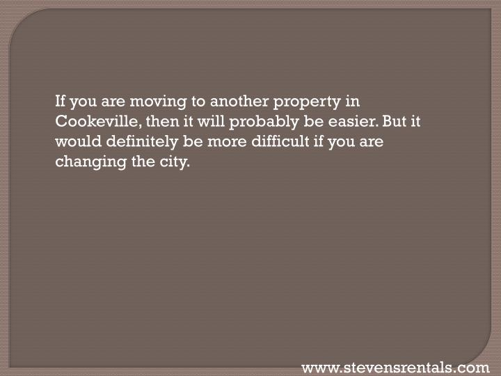 If you are moving to another property in Cookeville, then it will probably be easier. But it would definitely be more difficult if you are changing the