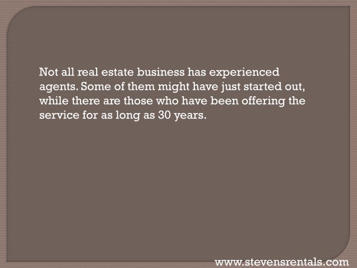 Not all real estate business has experienced agents. Some of them might have just started out, while there are those who have been offering the service for as long as 30 years.