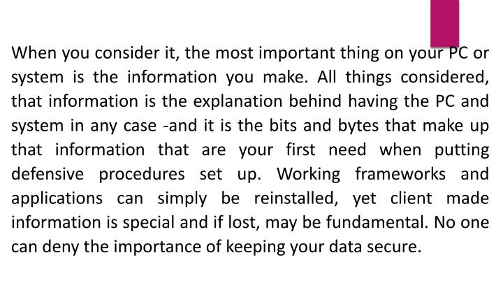 When you consider it, the most important thing on your PC or system is the information you make. All things considered, that information is the explanation behind having the PC and system in any case -and it is the bits and bytes that make up that information that are your first need when putting defensive procedures set up. Working frameworks and applications can simply be reinstalled, yet client made information is special and if lost, may be fundamental. No one can deny the importance of keeping your data secure.