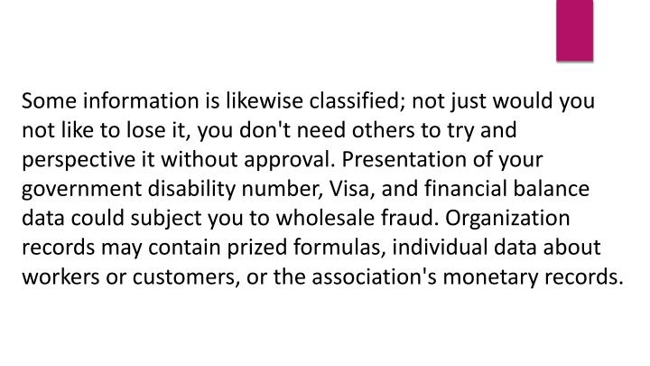 Some information is likewise classified; not just would you not like to lose it, you don't need others to try and perspective it without approval. Presentation of your government disability number, Visa, and financial balance data could subject you to wholesale fraud. Organization records may contain prized formulas, individual data about workers or customers, or the association's monetary records.