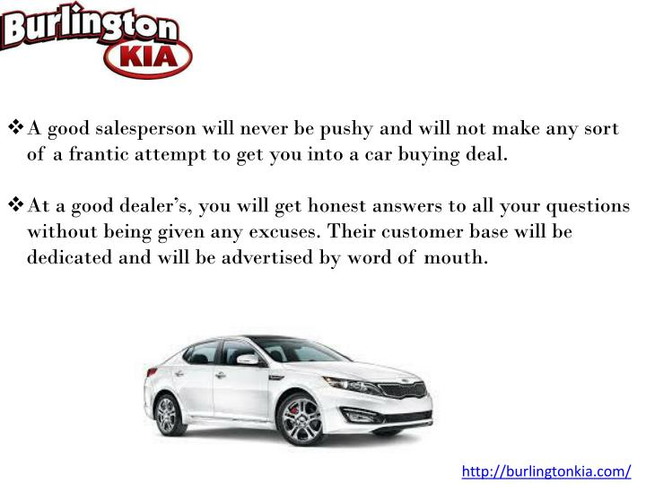 A good salesperson will never be pushy and will not make any sort of a frantic attempt to get you into a car buying deal