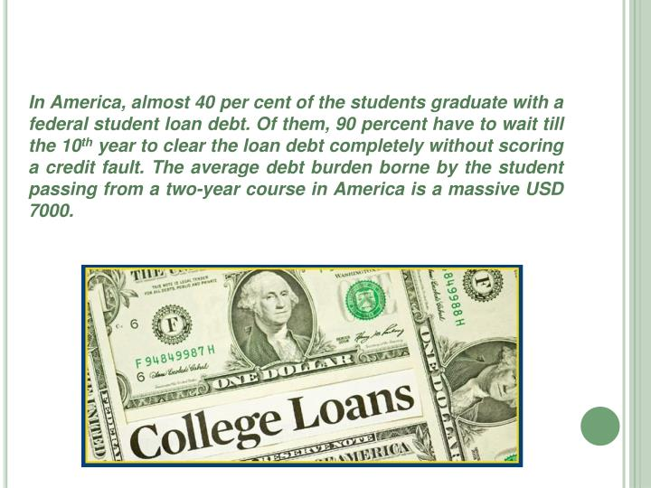 In America, almost 40 per cent of the students graduate with a federal student loan debt. Of them, 90 percent have to wait till the 10
