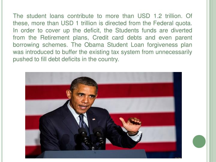 The student loans contribute to more than USD 1.2 trillion. Of these, more than USD 1 trillion is directed from the Federal quota. In order to cover up the deficit, the Students funds are diverted from the Retirement plans, Credit card debts and even parent borrowing schemes. The