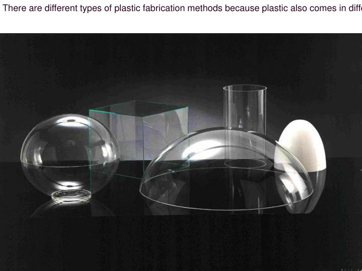 There are different types of plastic fabrication methods because plastic also comes in different typ...
