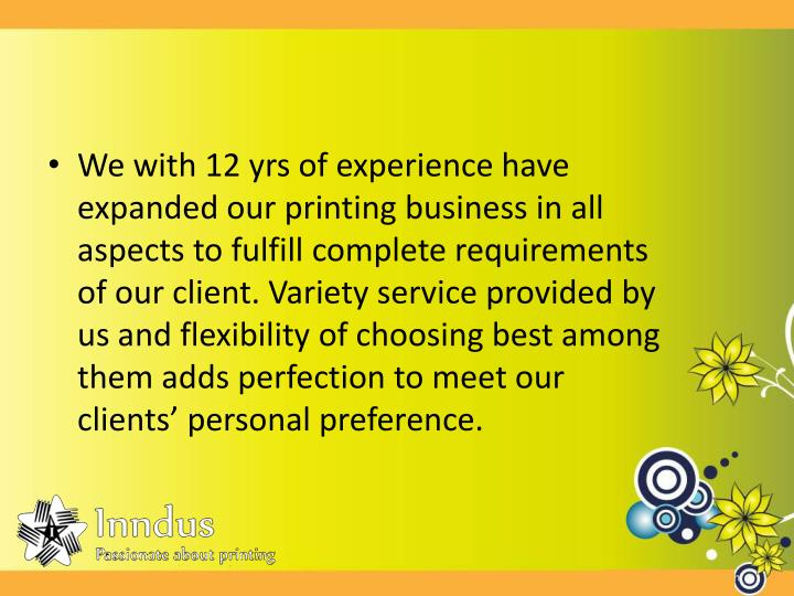 We with 12 yrs of experience have expanded our printing business in all aspects to fulfill complete ...