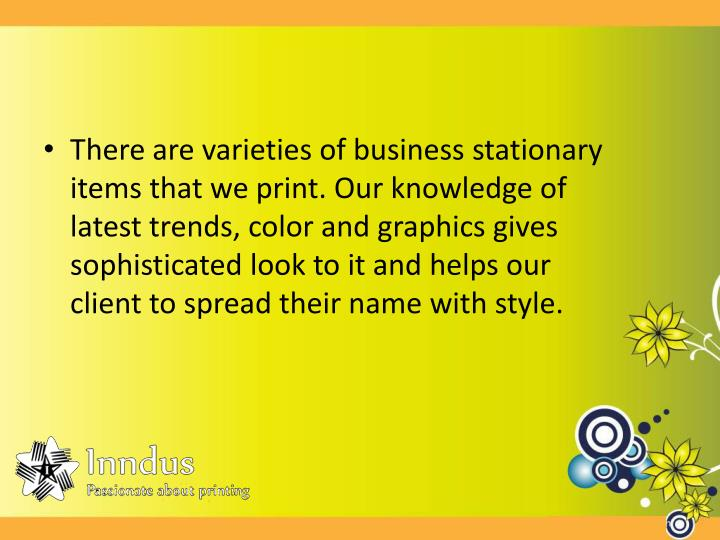 There are varieties of business stationary items that we print. Our knowledge of latest trends, color and graphics gives sophisticated look to it and helps our client to spread their name with style.
