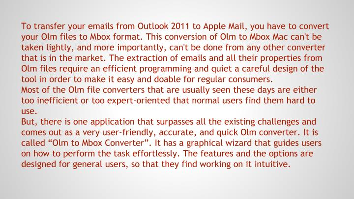 To transfer your emails from Outlook 2011 to Apple Mail, you have to convert your Olm files to Mbox format. This conversion of Olm to Mbox Mac can't be taken lightly, and more importantly, can't be done from any other converter that is in the market. The extraction of emails and all their properties from Olm files require an efficient programming and quiet a careful design of the tool in order to make it easy and doable for regular consumers.