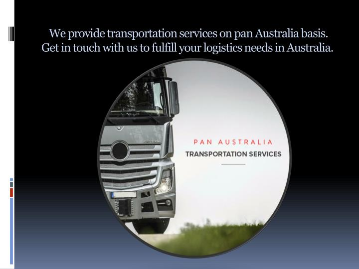 We provide transportation services on pan Australia basis. Get in touch with us to fulfill your logistics needs in Australia.