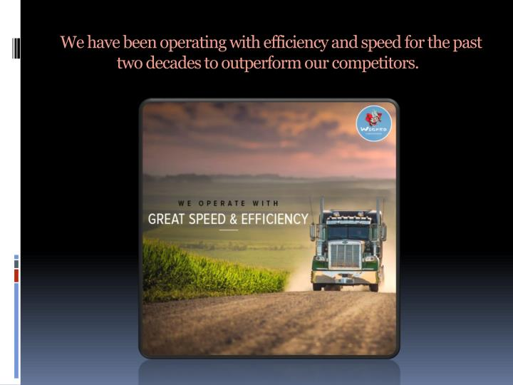 We have been operating with efficiency and speed for the past two decades to outperform our competitors.