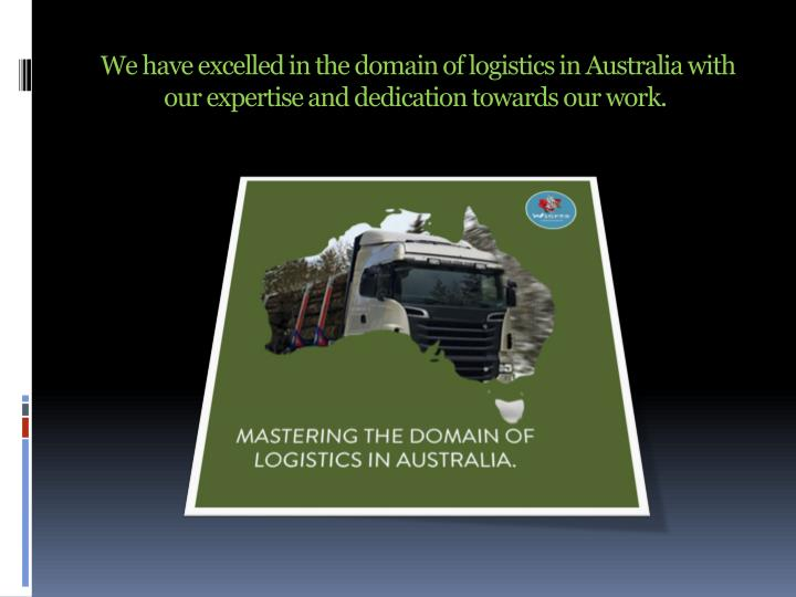 We have excelled in the domain of logistics in Australia with our expertise and dedication towards our work.